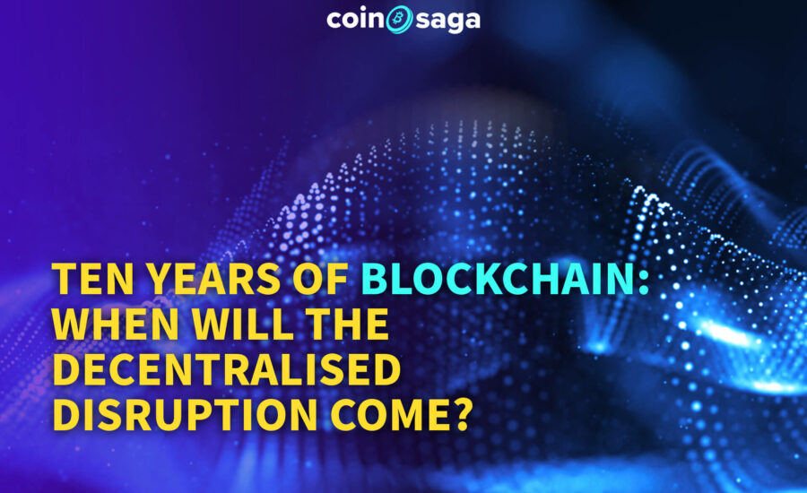Ten years of blockchain: when will the decentralised disruption come?